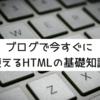 ブログで今すぐに使えるHTMLの基礎知識