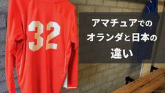 オランダ・アマチュアクラブでプレーして感じた日本とオランダの違い