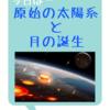 原始の太陽系と月の誕生に迫る!