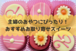主婦のおやつ・自分へのご褒美に!おすすめプチプラお取り寄せお菓子10選