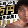 【俺に勝ったら1万円やるわ!挑戦者求む。俺と戦え!】