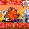 【プレイ動画】最凶戦士 極ムズ 大狂乱のバトルネコ降臨