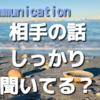 コミュニケーションの基本はしっかり聞くこと