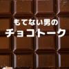 あまり興味のない男のチョコレートの話