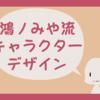 鴻ノみや流・キャラクターデザイン~イメージを固める編~