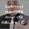 UQモバイル 25,000円現金キャッシュバックに吊られて買ったら大損する話。