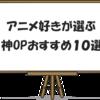 アニメ好きが選ぶ!曲と映像がスゴい神アニメオープニング10選!!