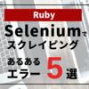 【Ruby】Seleniumでスクレイピング: あるあるエラー5選