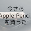 今さらApple Pencil(第2世代)を買った