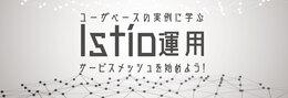 Istio導入のメリットとハマりどころを、実例に学ぶ〜マイクロサービス化の先にある課題を解決する