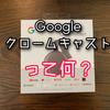 【Google Chromecast】グーグルクロームキャストを購入しました。いったい何ができるの?