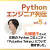 【Pythonエンジニア列伝:vol.5-3】片柳薫子さん その3〜女性によるPythonコミュニティ「PyLadies Tokyo」について〜