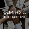 【製薬業界】受託会社とは~CRO・CMO・CSO~
