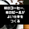 「朝のコーヒー、夜のビールがよい仕事をつくる」を読むと、いつどのタイミングで飲むのが正解かわかります!