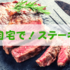 ステーキを安く食べる方法は1つ。自宅にて自分で肉を焼くべし