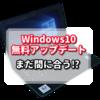 windows 7からwindows 10へのOSの無料アップデートはまだ間に合った!