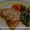 983食目「『ペスカタリアン』ってなに?」ー今さら訊けない流行っているらしい食べもの用語を簡単に言うと。ー