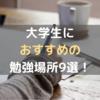 大学生の勉強場所おすすめランキング9選【8,9位はおすすめしません!】