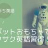 【おうち英語】操作と動きでサクサク学習!ロボットおもちゃがかなり良き