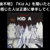 【意味不明】『Kid A』を聞いたときに絶望を感じた人は正直に挙手してください