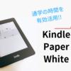 Kindle paperwhite第6世代で暇時間にインプット!