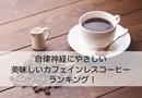 自律神経失調症にオススメ!本当に美味しいカフェインレスコーヒーを4つ厳選してみた!