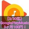 【3/30迄】 GooglePlayMusicを100円で3ヶ月試用できるキャンペーン!試用期間満了で解約する方法!