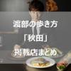 渡部の歩き方情報まとめ秋田編 出張で美味いモノを食べるために知識を増やしましょう