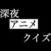 深夜!! アニメ!! クイズ!! 総集編 第1~68問