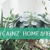 最近CAINZ HOMEが好き
