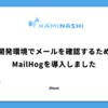 開発環境で送信したメールを確認するためにMailHogを導入しました(勝手に)