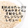 【おすすめマイコスメ】美肌成分たっぷり『米ぬかオイル』を配合したラウディのクレンジングを買ってみた❗️