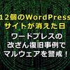 12個のWordPressサイトが消えた日。ワードプレスの改ざん復旧事例でマルウェアを警戒!