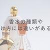 【女子力を上げる!】香水の種類や付け方について!