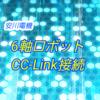 【上級編】安川電機6軸ロボットーYRC1000 CC-Link接続ー