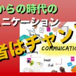【若者がチャンス!!これからの時代のコミュニケーション!】