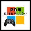 【初心者必見】おすすめ!人気のPCゲーム用8種のゲームパッドを紹介!選び方と各社の特徴も解説【2020年夏】
