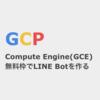 GCP Compute Engine(GCE)の無料枠でLINE Botを作る方法