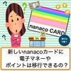 nanacoのデザインを新しく変更したい!電子マネーやポイントは移行できるか解説します