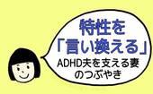特性を「言い換える」〜ADHD夫を支える妻のつぶやき