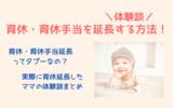 【体験談】育休・育休手当を延長する方法を教えてます!