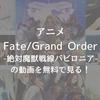 【最新版】アニメ「Fate/Grand Order -絶対魔獣戦線バビロニア-」の動画を無料で見る!
