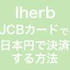 【iherb注文編】日本円決済非対応のJCBカードでも日本円で決済する方法