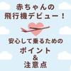 【飛行機】赤ちゃんの飛行機デビュー!安心して乗るためのポイント・注意点・サービスなどまとめました♪