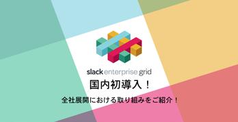 Slack Enterprise Grid 国内初導入!全社展開における取り組みをご紹介!