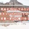死ぬまでにしてみたい冬キャンプスタイル!定番~変わり種15泊!