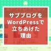 サブブログ開設!WordPressで立ちあげることにした理由