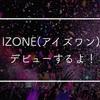 IZONE(アイズワン)がデビューするよ!