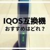 IQOS(アイコス)互換機のおすすめはどれだ!選び方に比較は重要!