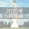 【祝】2025年大阪万博開催決定‼ 万博とは?テーマと詳細、そして花博の思い出。